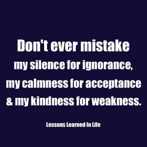 don t ever mistake my silence for ignorance my calmness for acceptance ...