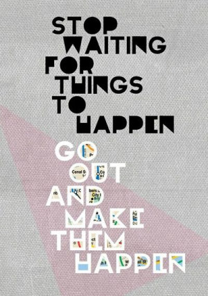 go make things happen for yourself.