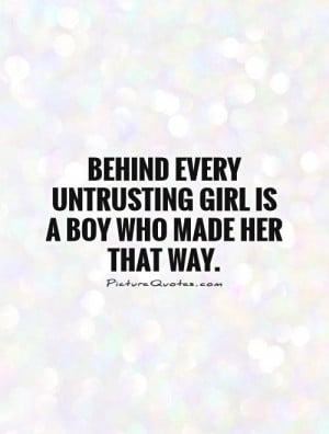 ... every untrusting girl is a boy who made her that way Picture Quote #1