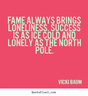 ... success - Fame always brings loneliness. success is as ice cold