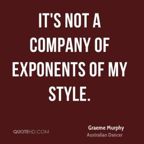 Graeme Murphy - It's not a company of exponents of my style.
