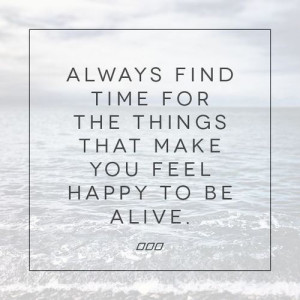 Always find time for the things that make you feel happy to be alive # ...