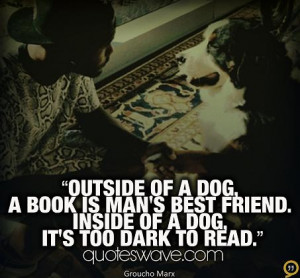 Outside of a dog, a book is a man's best friend. Inside of a dog it's ...