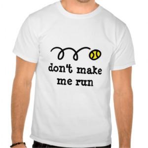 Funny tennis t shirt saying: don't make me run