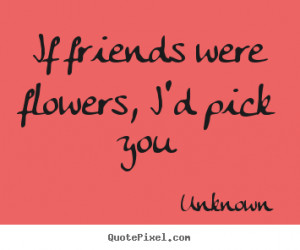 if friends were flowers i d pick you unknown more friendship quotes ...