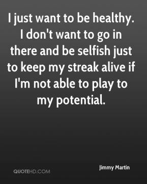 ... just to keep my streak alive if I'm not able to play to my potential