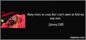 ... rivers to cross But I can't seem to find my way over. - Jimmy Cliff