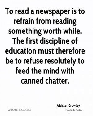 To read a newspaper is to refrain from reading something worth while ...