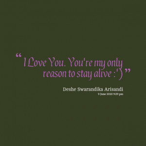 Quotes Picture: i love you you're my only reason to stay alive :')