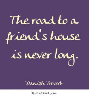 Danish Proverb picture quote - The road to a friend's house is never ...
