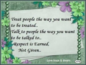 Treat people the way you want to be treated... Talk to people the way ...
