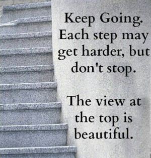 ... step may get harder, but don't stop. The view at the top is beautiful