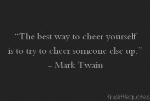 The best way to cheer yourself is to try to cheer someone else up.