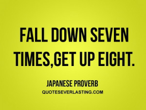 Fall down seven times, get up eight.'' - Japanese Proverbs