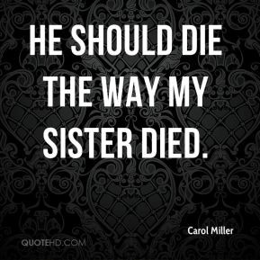 Carol Miller - He should die the way my sister died.
