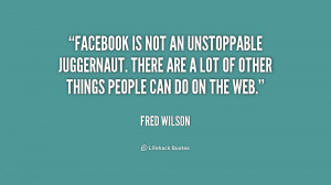 Facebook is not an unstoppable juggernaut. There are a lot of other ...