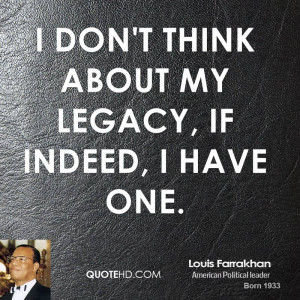 don't think about my legacy, if indeed, I have one.