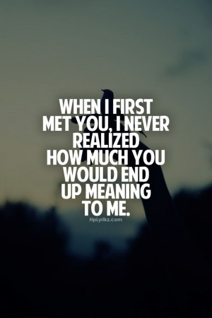 When I first met you, I never realized how much you would end up ...