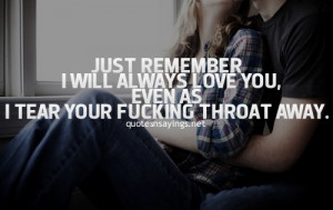 Just remember i will always love you, even as i tear your fu*king ...