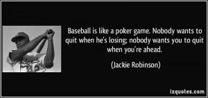 ... losing; nobody wants you to quit when you're ahead. - Jackie Robinson