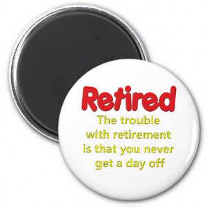 Funny Retirement Saying Refrigerator Magnet