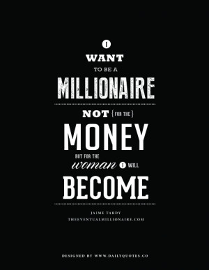 ... be a millionaire, not for the money, but for the woman I will become