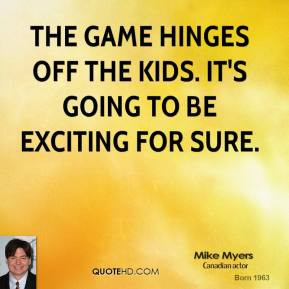 mike-myers-quote-the-game-hinges-off-the-kids-its-going-to-be.jpg