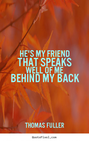 """He's my friend that speaks well of me behind my back """""""