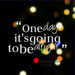 One day, it's going to be alright.