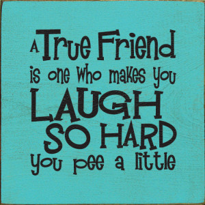 true friend is one who makes you laugh so hard you pee a little
