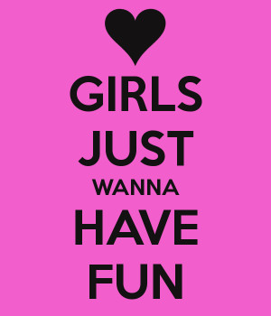 GIRLS JUST WANNA HAVE FUN - KEEP CALM AND CARRY ON Image Generator