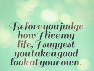 Before you judge how I live my life, I suggest you take a good look at ...