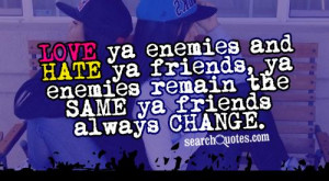 LOVE ya enemies and HATE ya friends, ya enemies remain the SAME ya ...