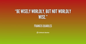 quote-Francis-Quarles-be-wisely-worldly-but-not-worldly-wise-98258.png