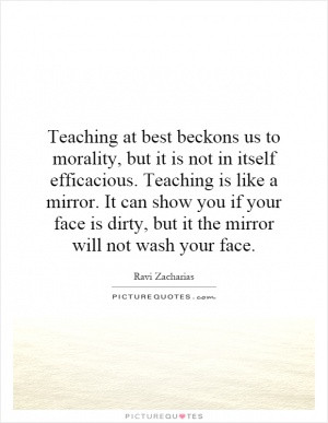 Teaching at best beckons us to morality, but it is not in itself ...