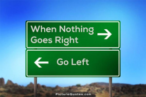 When nothing goes right. Go left. Picture Quote #5