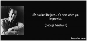 Life is a lot like jazz... it's best when you improvise. - George ...