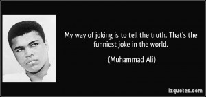 ... tell the truth. That's the funniest joke in the world. - Muhammad Ali