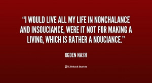 Ogden Nash. I would live all my life in nonchalance and insouciance ...