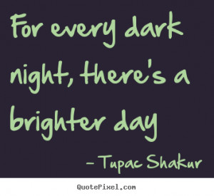 ... , there's a brighter day Tupac Shakur greatest inspirational quote