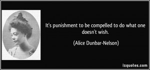 ... to be compelled to do what one doesn't wish. - Alice Dunbar-Nelson