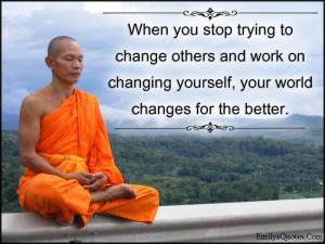 When you stop trying to change others and work on changing yourself ...