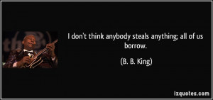 quote-i-don-t-think-anybody-steals-anything-all-of-us-borrow-b-b-king ...