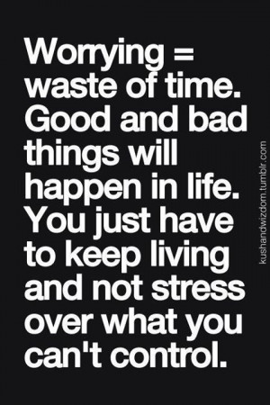 Keep Living And Don't Stress Over What You Can't Control