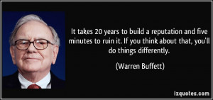 It takes 20 years to build a reputation and five minutes to ruin it ...