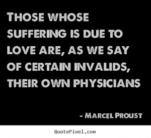 Marcel Proust picture quotes - Those whose suffering is due to love ...