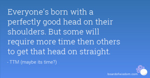 born with a perfectly good head on their shoulders. But some ...