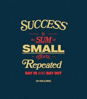 ... small efforts, repeated day in and day out. - R. Collier success quote