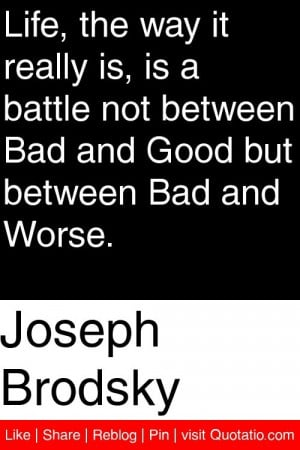 Life - the way it really is - is a battle not between Bad and Good but ...