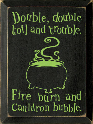 Double, double toil and trouble. Fire burn and cauldron bubble